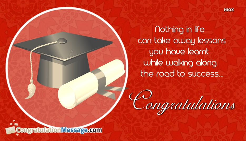 Congratulation Message For Graduation Day | Nothing In Life Can Take Away The Lessons You Have Learnt While Walking Along The Road To Success