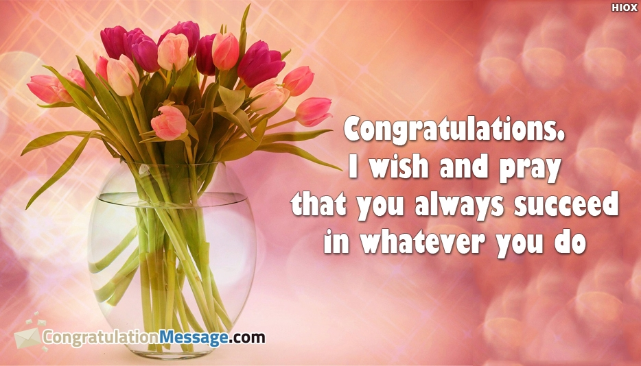 Congratulations I Wish and Pray That You Always Succeed In Whatever You Do - Congratulation Messages for Friends