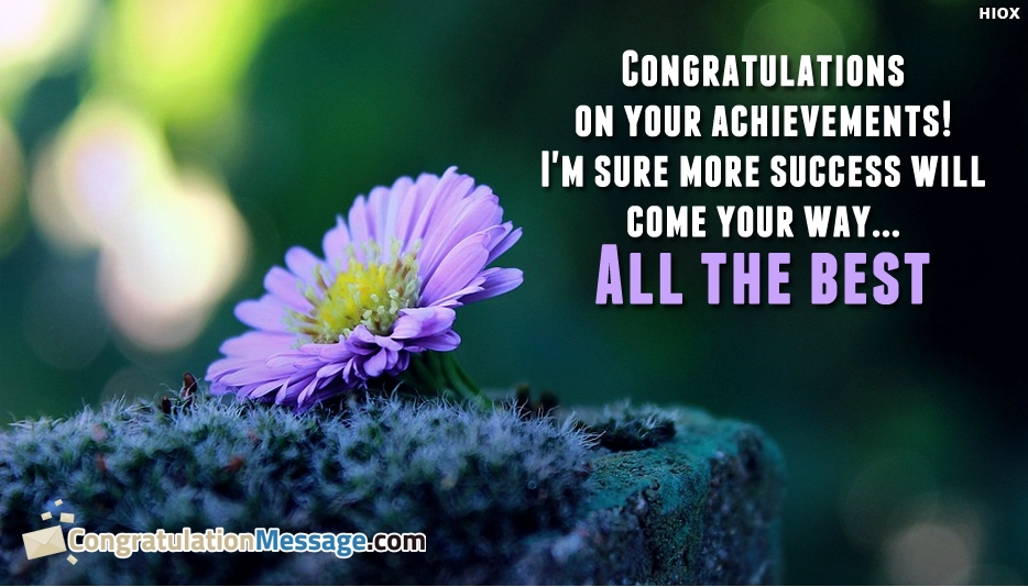 Congratulations On Your Achievements! I am Sure More Success Will Come Your Way...All The Best - Congratulation Messages for Achievement