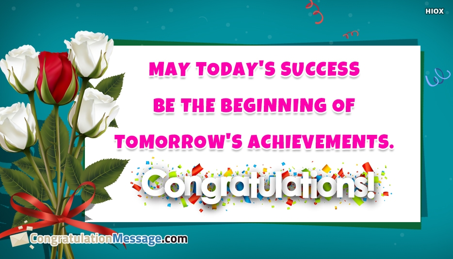 May Todays Success Be The Beginning Of Tomorrows Achievements. Congratulations