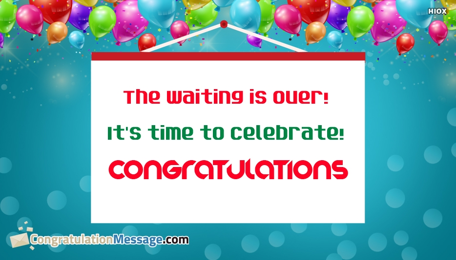 The Waiting is Over! Its Time To Celebrate! Congratulations